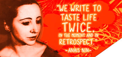 We write to taste life twice, in the moment and in retrospect. ~ Anais Nin