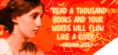 Read a thousand books and your words will flow like a river. ~ Virginia Woolf